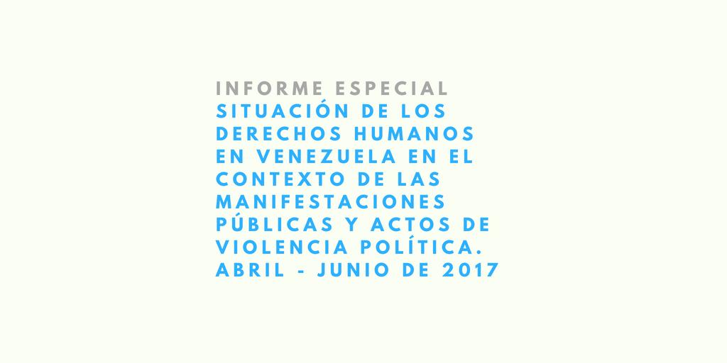 Informe Especial. Situación de los Derechos Humanos en Venezuela en el Contexto de las Manifestaciones Públicas y Actos de Violencia Política. Abril – Junio De 2017