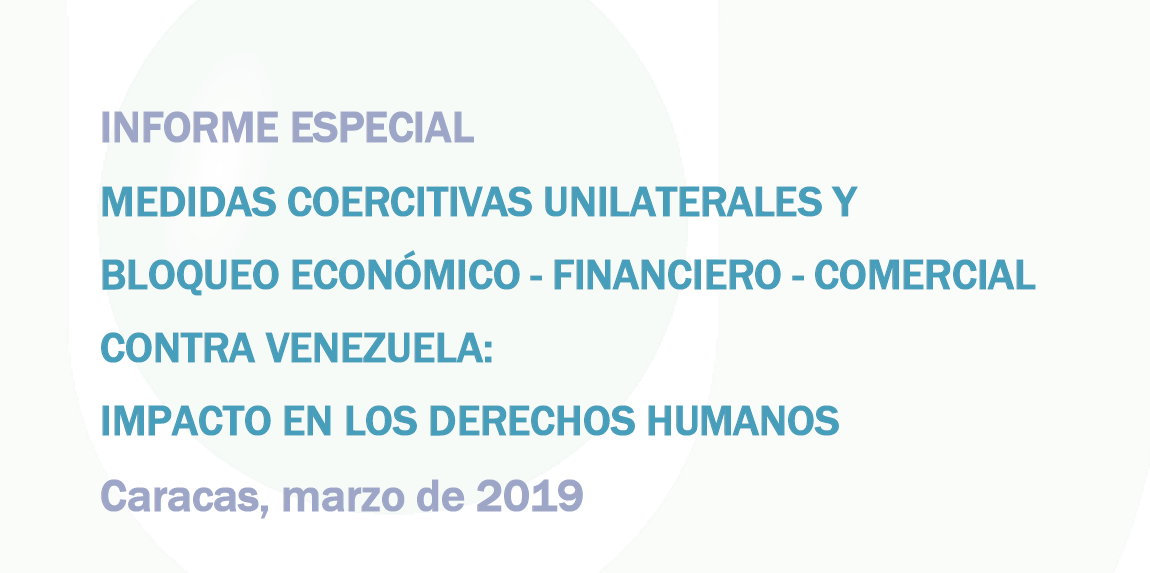 INFORME ESPECIAL: MEDIDAS COERCITIVAS UNILATERALES Y BLOQUEO ECONÓMICO–FINANCIERO Y COMERCIAL CONTRA VENEZUELA: IMPACTO EN LOS DDHH