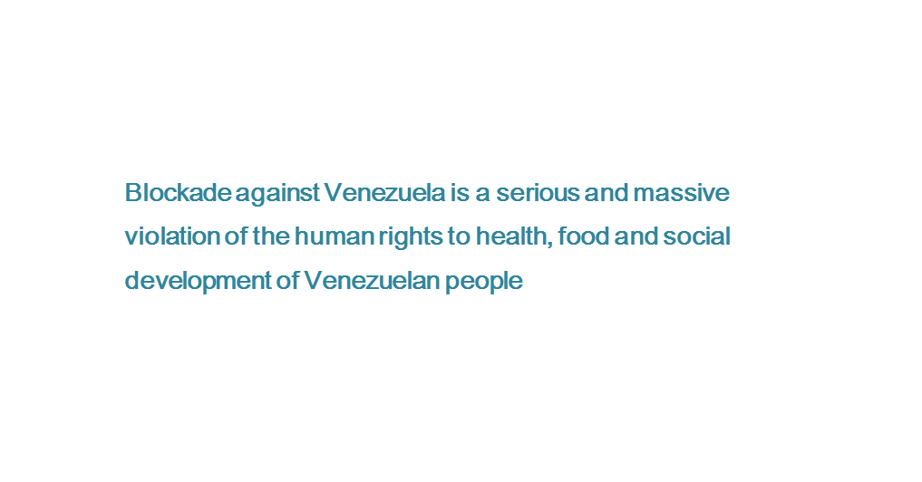 Blockade against Venezuela is a serious and massive violation of the human rights to health, food and social development of Venezuelan people
