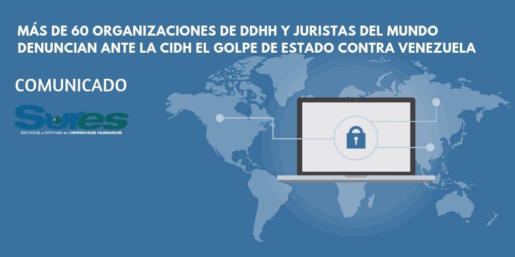 MÁS DE 60 ORGANIZACIONES DE DDHH Y JURISTAS DEL MUNDO DENUNCIAN ANTE LA CIDH EL GOLPE DE ESTADO CONTRA VENEZUELA