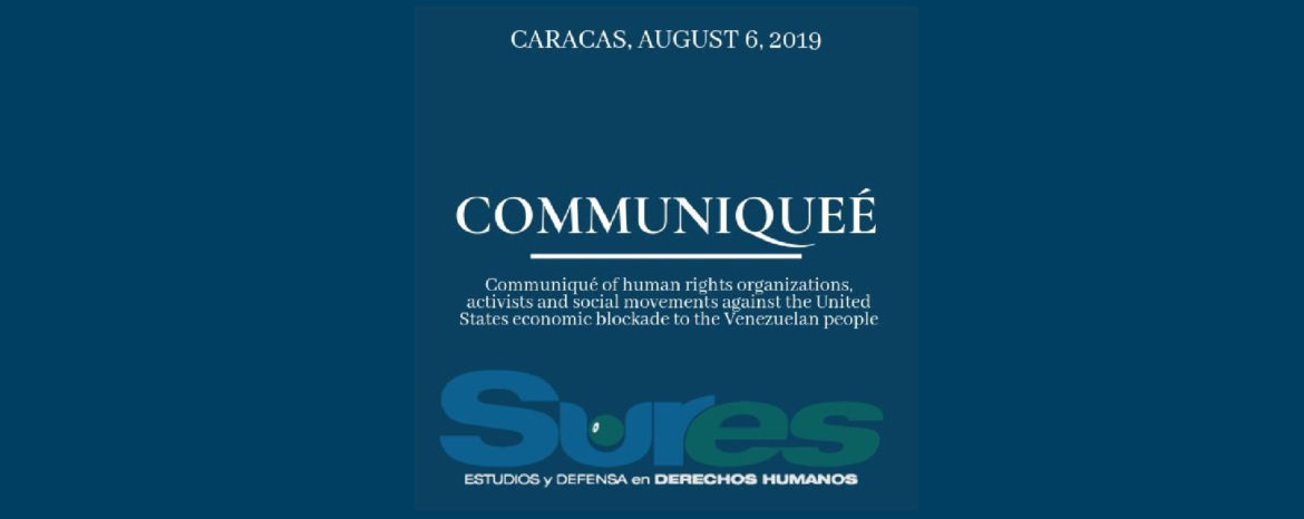 COMMUNIQUÉ OF HUMAN RIGHTS ORGANIZATIONS, ACTIVISTS AND SOCIAL MOVEMENTS AGAINST THE UNITED STATES ECONOMIC BLOCKADE TO THE VENEZUELAN PEOPLE